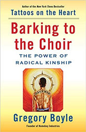Barking to the Choir: The Power of Radical Kinship by Gregory Boyle