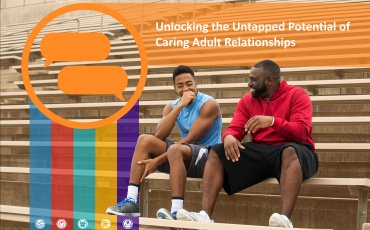 Unlocking the Untapped Potential of Caring Adult Relationships